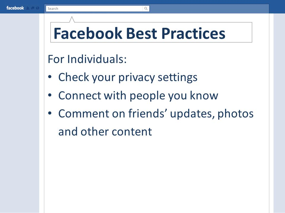 Facebook Best Practices For Individuals: Check your privacy settings Connect with people you know Comment on friends' updates, photos and other content