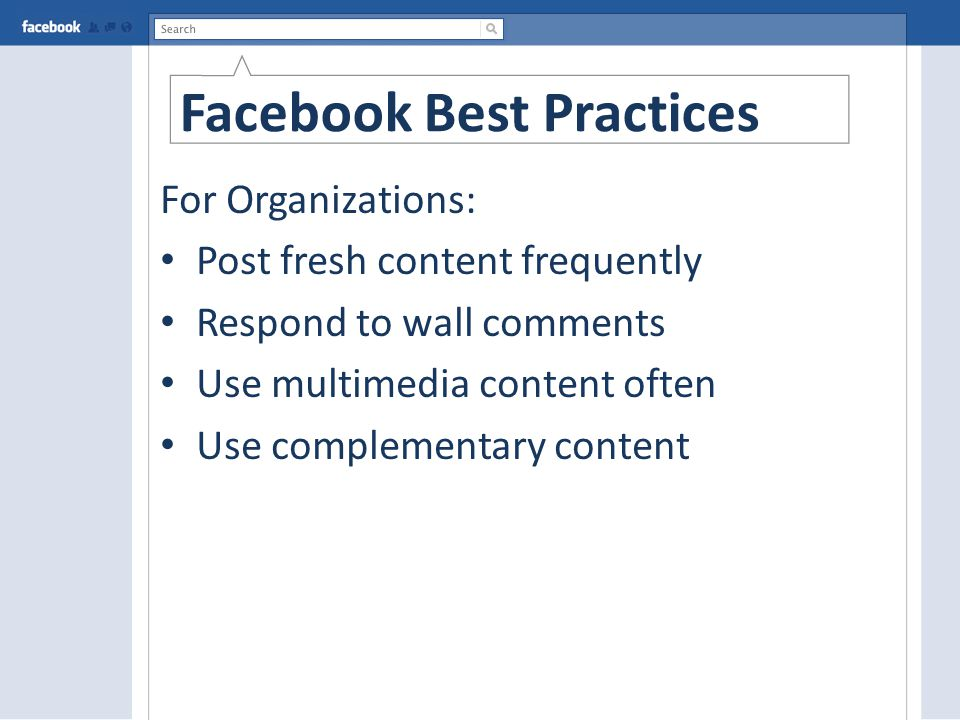 Facebook Best Practices For Organizations: Post fresh content frequently Respond to wall comments Use multimedia content often Use complementary content