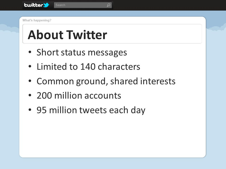About Twitter Short status messages Limited to 140 characters Common ground, shared interests 200 million accounts 95 million tweets each day