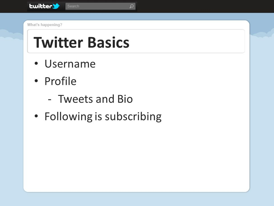 Twitter Basics Username Profile -Tweets and Bio Following is subscribing