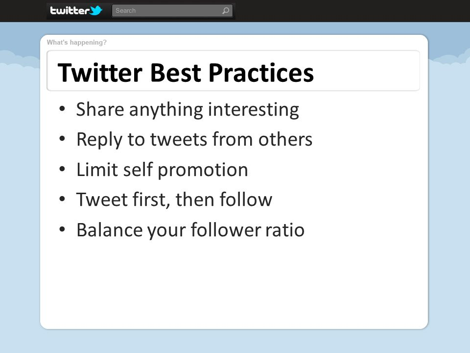 Twitter Best Practices Share anything interesting Reply to tweets from others Limit self promotion Tweet first, then follow Balance your follower ratio