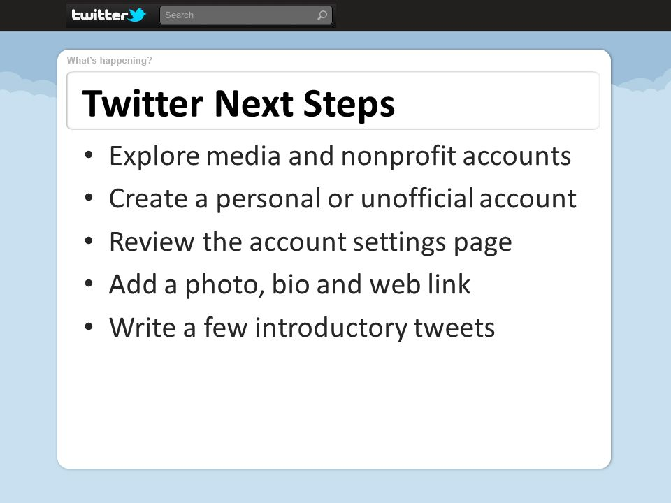 Twitter Next Steps Explore media and nonprofit accounts Create a personal or unofficial account Review the account settings page Add a photo, bio and web link Write a few introductory tweets
