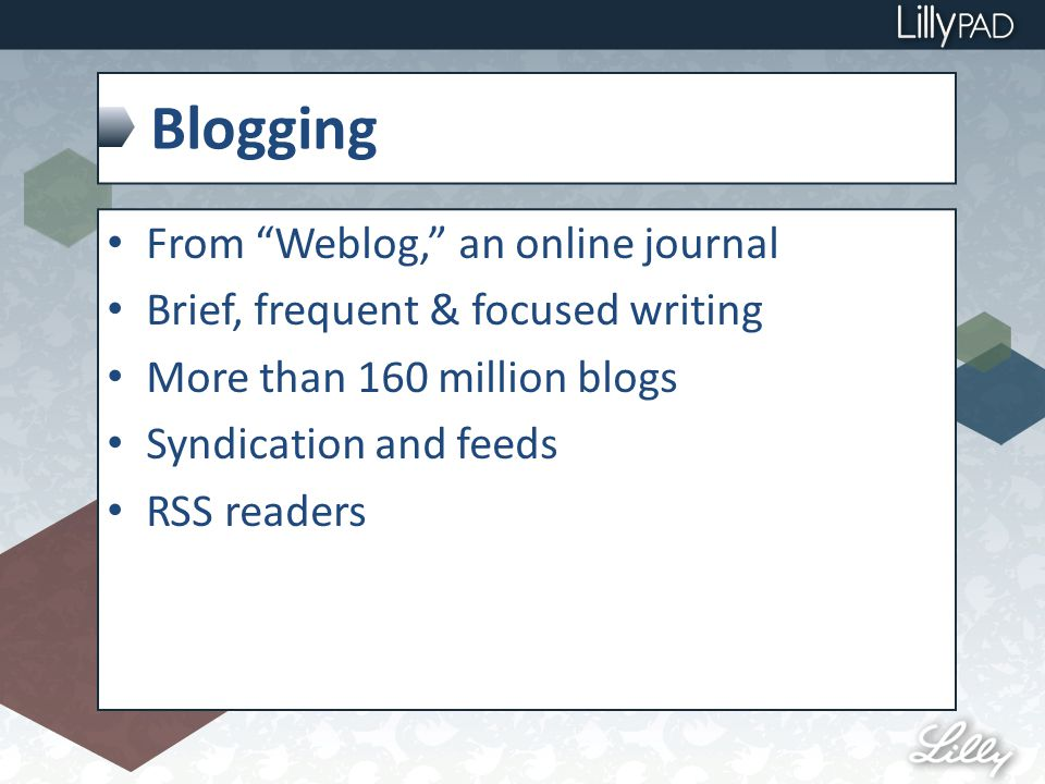 Blogging From Weblog, an online journal Brief, frequent & focused writing More than 160 million blogs Syndication and feeds RSS readers