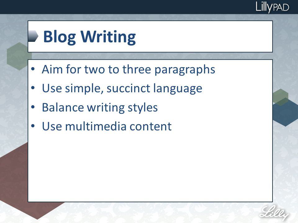 Blog Writing Aim for two to three paragraphs Use simple, succinct language Balance writing styles Use multimedia content