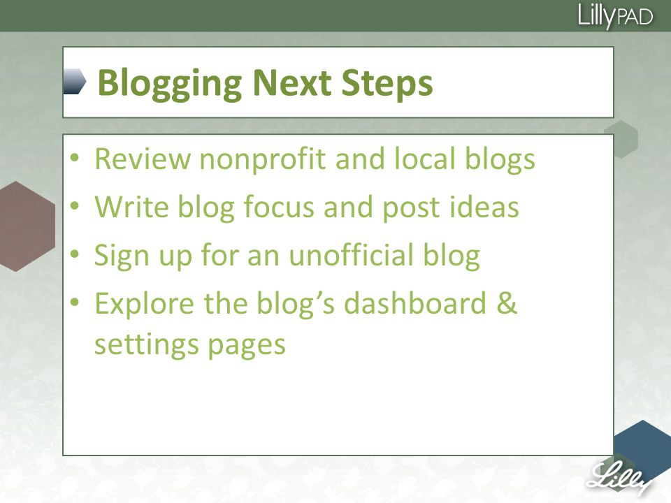 Blogging Next Steps Review nonprofit and local blogs Write blog focus and post ideas Sign up for an unofficial blog Explore the blog's dashboard & settings pages