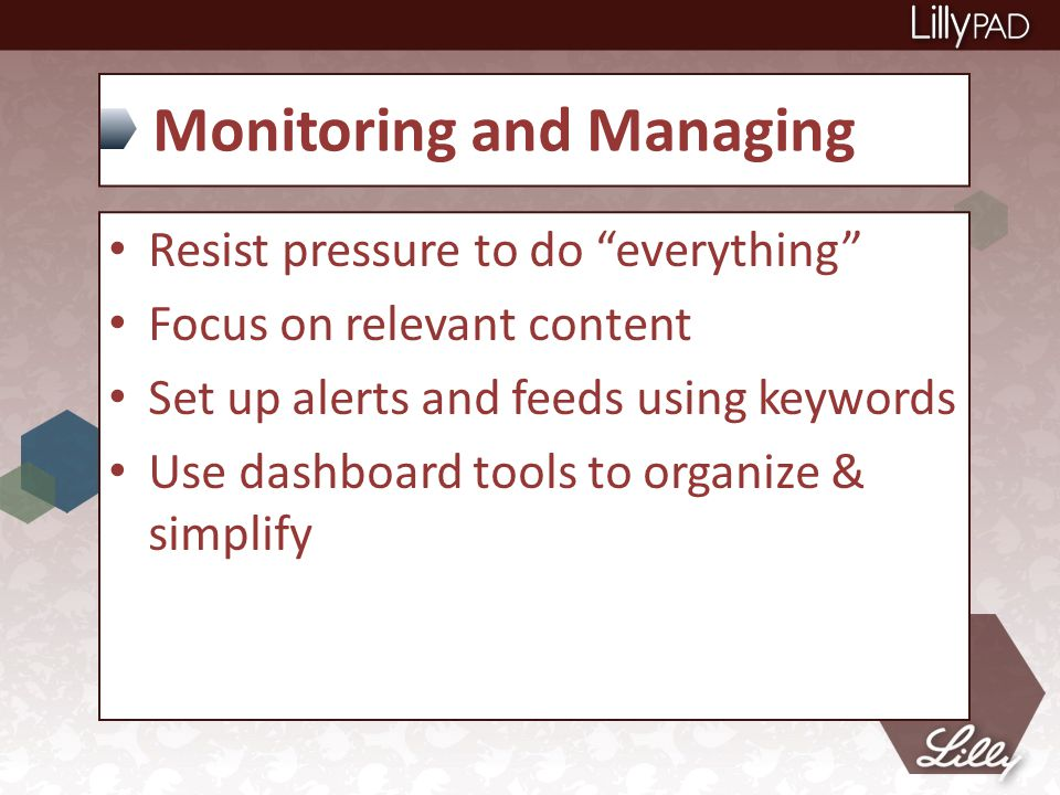 Monitoring and Managing Resist pressure to do everything Focus on relevant content Set up alerts and feeds using keywords Use dashboard tools to organize & simplify