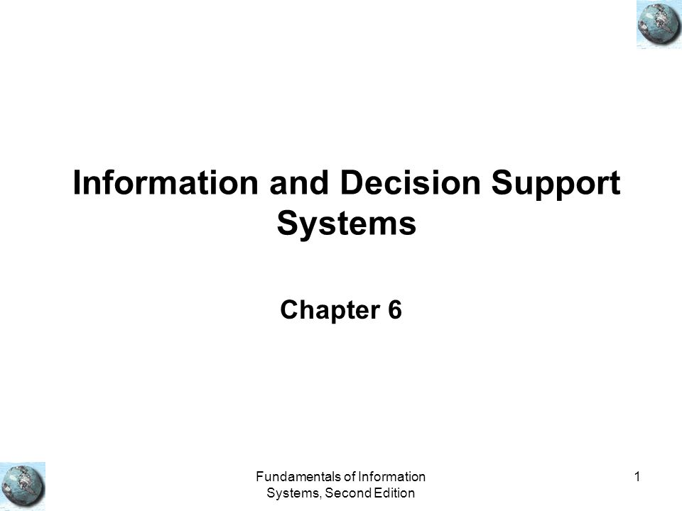 Fundamentals of Information Systems, Second Edition 1 Information and Decision Support Systems Chapter 6