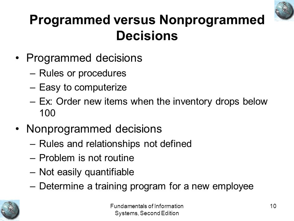Fundamentals of Information Systems, Second Edition 10 Programmed versus Nonprogrammed Decisions Programmed decisions –Rules or procedures –Easy to computerize –Ex: Order new items when the inventory drops below 100 Nonprogrammed decisions –Rules and relationships not defined –Problem is not routine –Not easily quantifiable –Determine a training program for a new employee