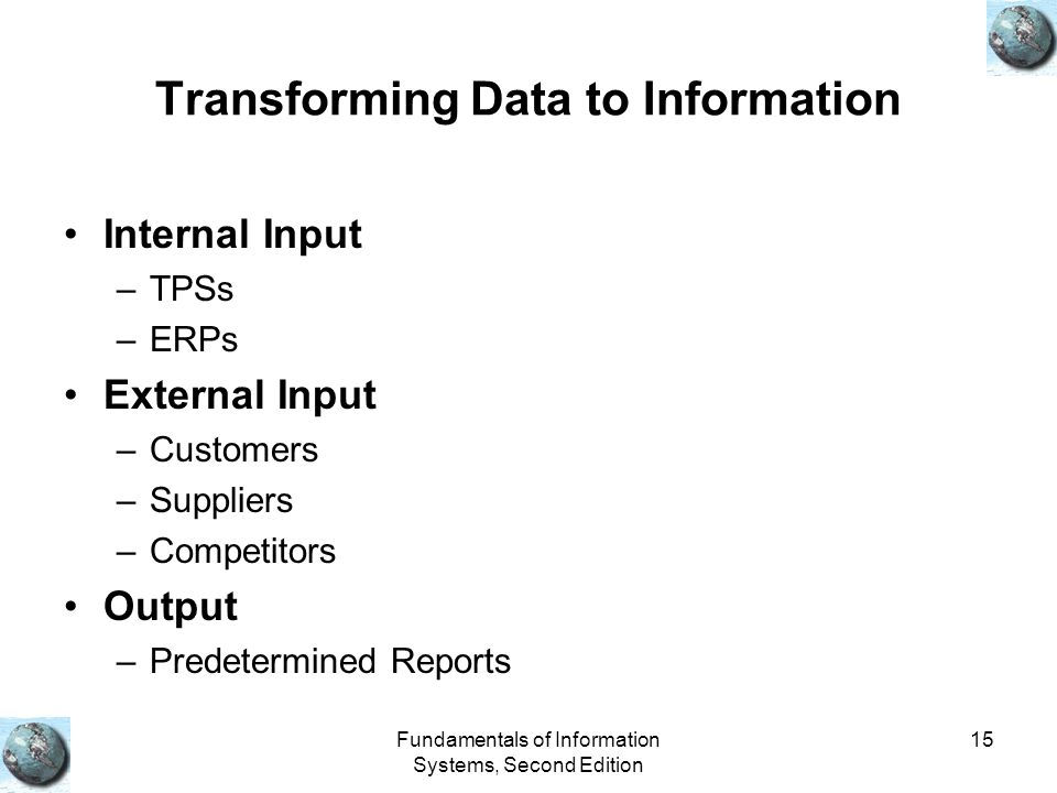 Fundamentals of Information Systems, Second Edition 15 Transforming Data to Information Internal Input –TPSs –ERPs External Input –Customers –Suppliers –Competitors Output –Predetermined Reports