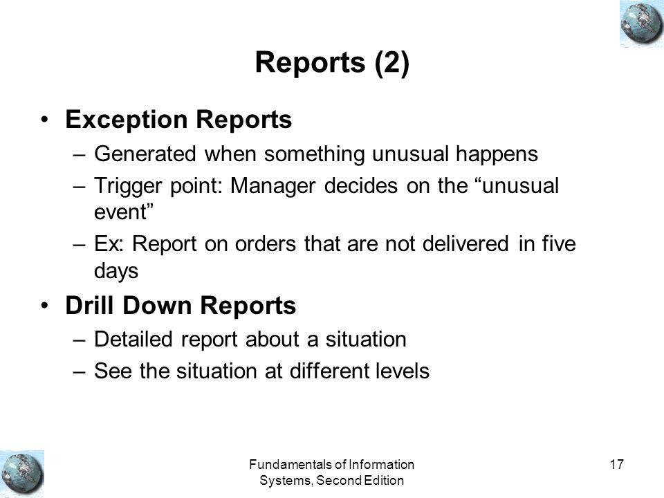 Fundamentals of Information Systems, Second Edition 17 Reports (2) Exception Reports –Generated when something unusual happens –Trigger point: Manager decides on the unusual event –Ex: Report on orders that are not delivered in five days Drill Down Reports –Detailed report about a situation –See the situation at different levels