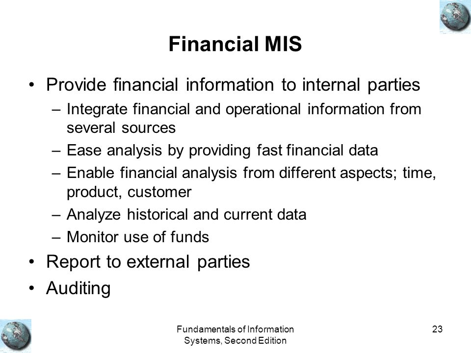 Fundamentals of Information Systems, Second Edition 23 Financial MIS Provide financial information to internal parties –Integrate financial and operational information from several sources –Ease analysis by providing fast financial data –Enable financial analysis from different aspects; time, product, customer –Analyze historical and current data –Monitor use of funds Report to external parties Auditing
