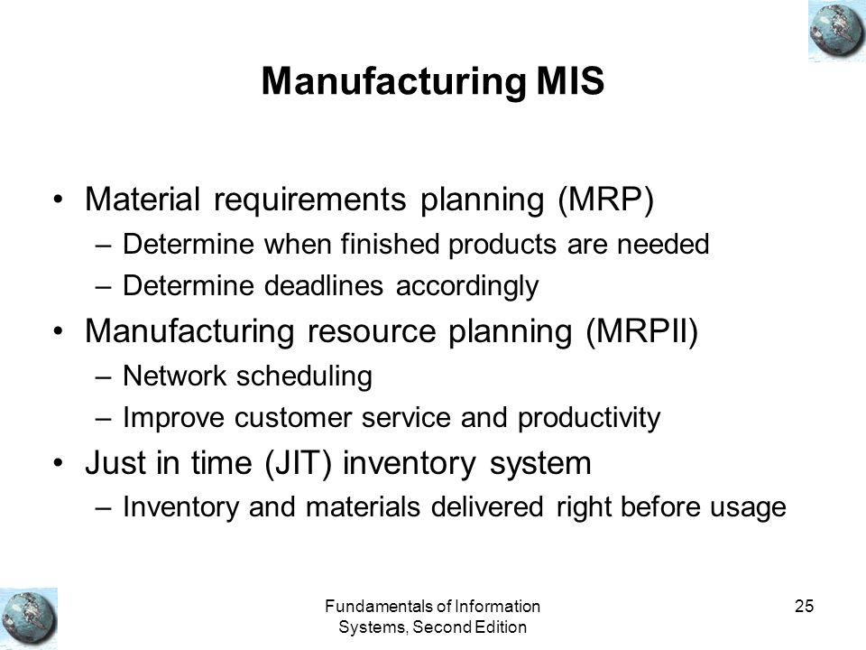 Fundamentals of Information Systems, Second Edition 25 Manufacturing MIS Material requirements planning (MRP) –Determine when finished products are needed –Determine deadlines accordingly Manufacturing resource planning (MRPII) –Network scheduling –Improve customer service and productivity Just in time (JIT) inventory system –Inventory and materials delivered right before usage