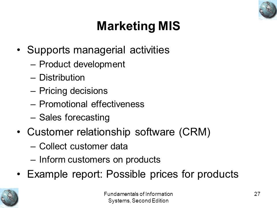 Fundamentals of Information Systems, Second Edition 27 Marketing MIS Supports managerial activities –Product development –Distribution –Pricing decisions –Promotional effectiveness –Sales forecasting Customer relationship software (CRM) –Collect customer data –Inform customers on products Example report: Possible prices for products