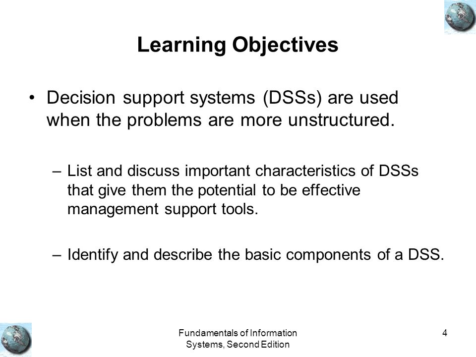 Fundamentals of Information Systems, Second Edition 4 Learning Objectives Decision support systems (DSSs) are used when the problems are more unstructured.