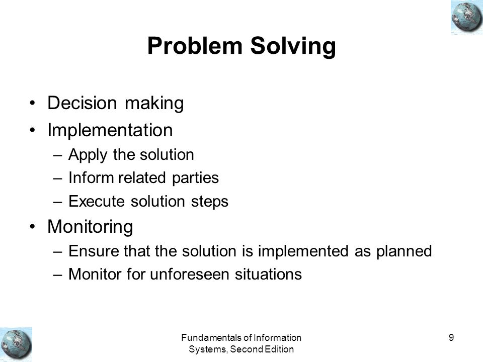 Fundamentals of Information Systems, Second Edition 9 Problem Solving Decision making Implementation –Apply the solution –Inform related parties –Execute solution steps Monitoring –Ensure that the solution is implemented as planned –Monitor for unforeseen situations