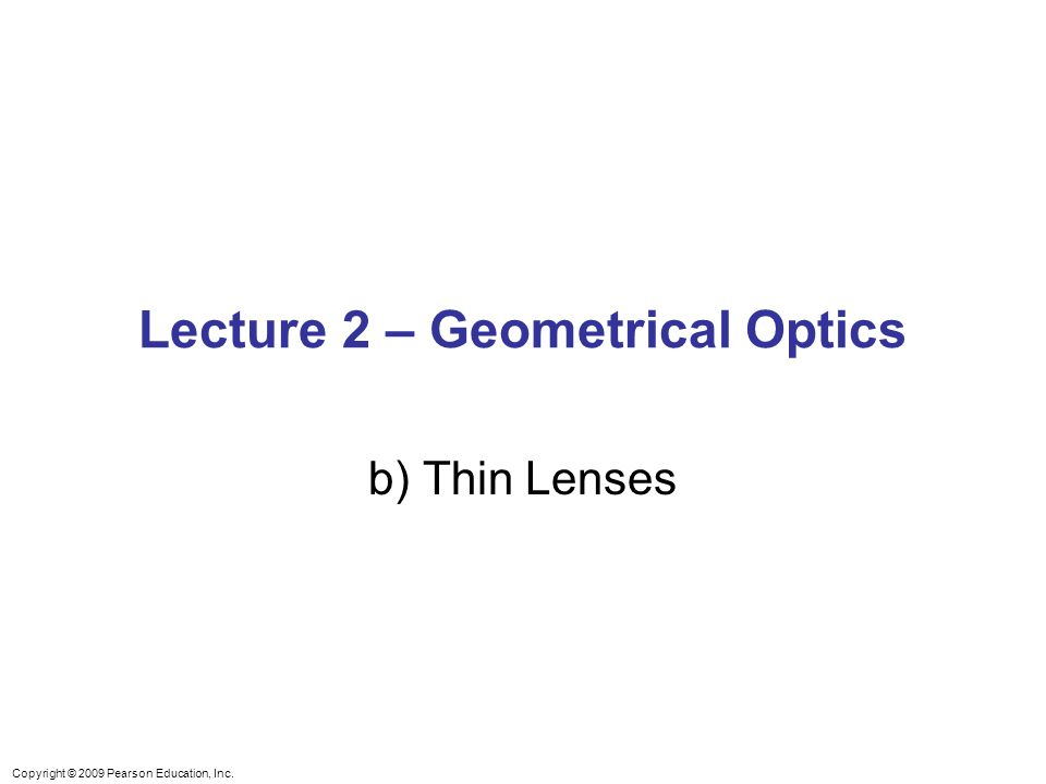 Copyright © 2009 Pearson Education, Inc. Lecture 2 – Geometrical Optics b) Thin Lenses