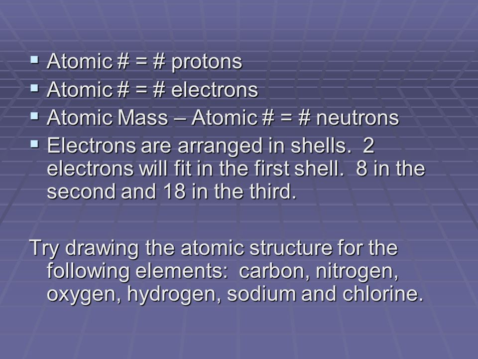  Atomic # = # protons  Atomic # = # electrons  Atomic Mass – Atomic # = # neutrons  Electrons are arranged in shells.