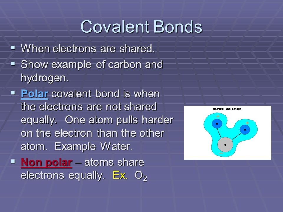 Covalent Bonds  When electrons are shared.  Show example of carbon and hydrogen.