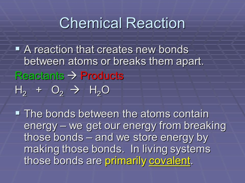 Chemical Reaction  A reaction that creates new bonds between atoms or breaks them apart.