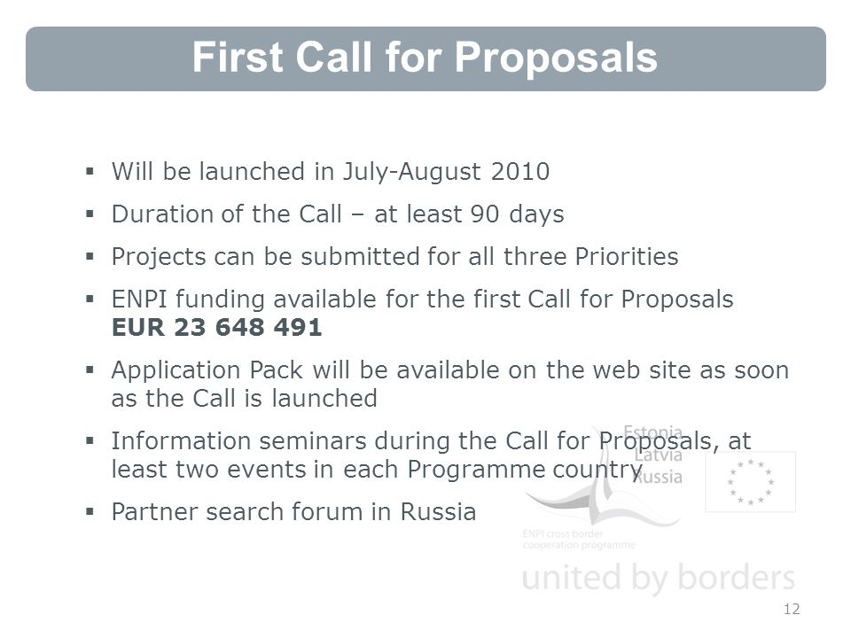 First Call for Proposals  Will be launched in July-August 2010  Duration of the Call – at least 90 days  Projects can be submitted for all three Priorities  ENPI funding available for the first Call for Proposals EUR  Application Pack will be available on the web site as soon as the Call is launched  Information seminars during the Call for Proposals, at least two events in each Programme country  Partner search forum in Russia 12