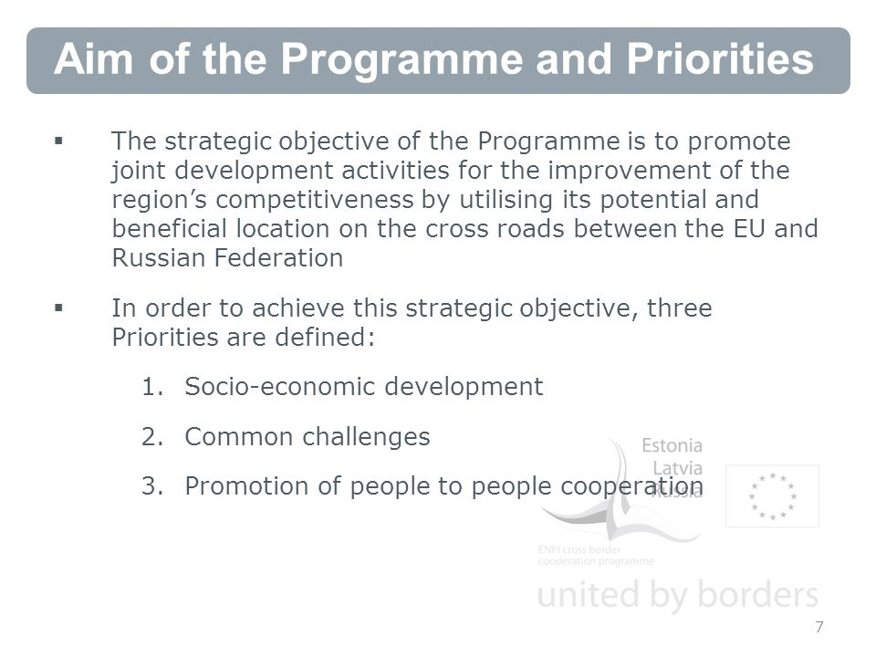 Aim of the Programme and Priorities  The strategic objective of the Programme is to promote joint development activities for the improvement of the region's competitiveness by utilising its potential and beneficial location on the cross roads between the EU and Russian Federation  In order to achieve this strategic objective, three Priorities are defined: 1.Socio-economic development 2.Common challenges 3.Promotion of people to people cooperation 7