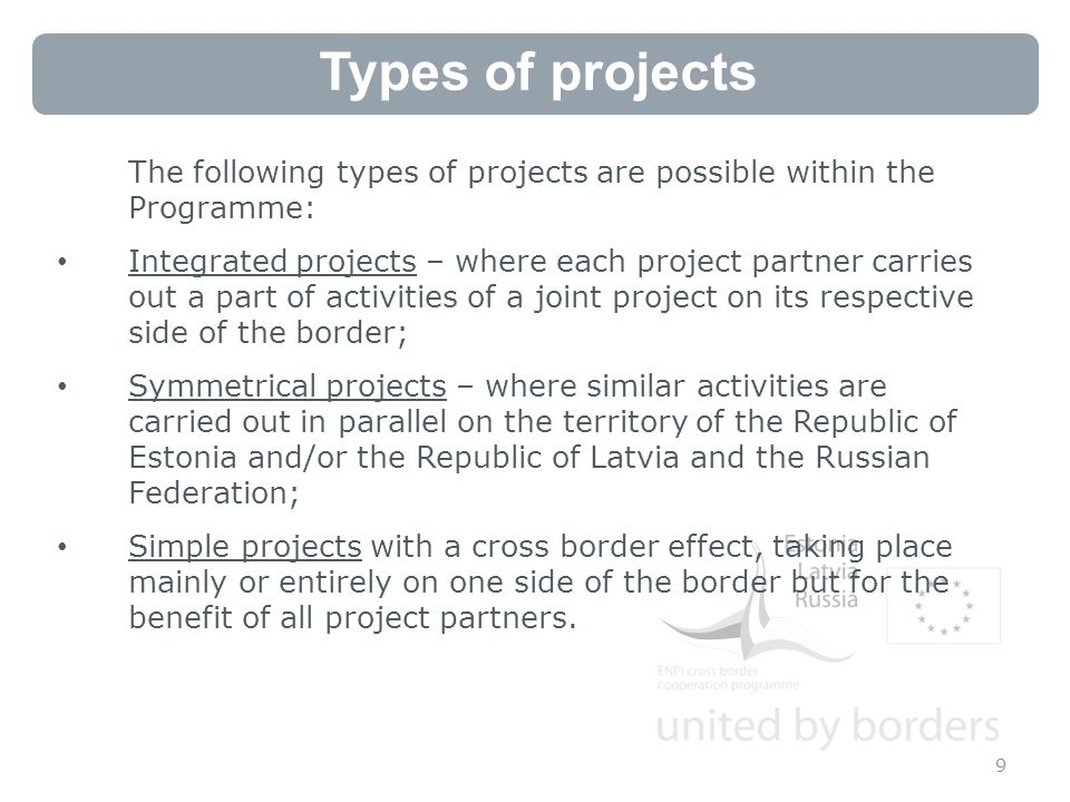 Types of projects 9 The following types of projects are possible within the Programme: Integrated projects – where each project partner carries out a part of activities of a joint project on its respective side of the border; Symmetrical projects – where similar activities are carried out in parallel on the territory of the Republic of Estonia and/or the Republic of Latvia and the Russian Federation; Simple projects with a cross border effect, taking place mainly or entirely on one side of the border but for the benefit of all project partners.
