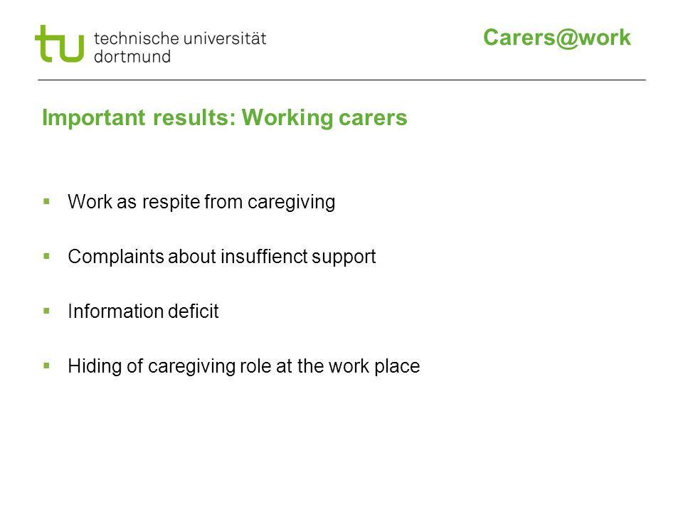 Important results: Working carers  Work as respite from caregiving  Complaints about insuffienct support  Information deficit  Hiding of caregiving role at the work place