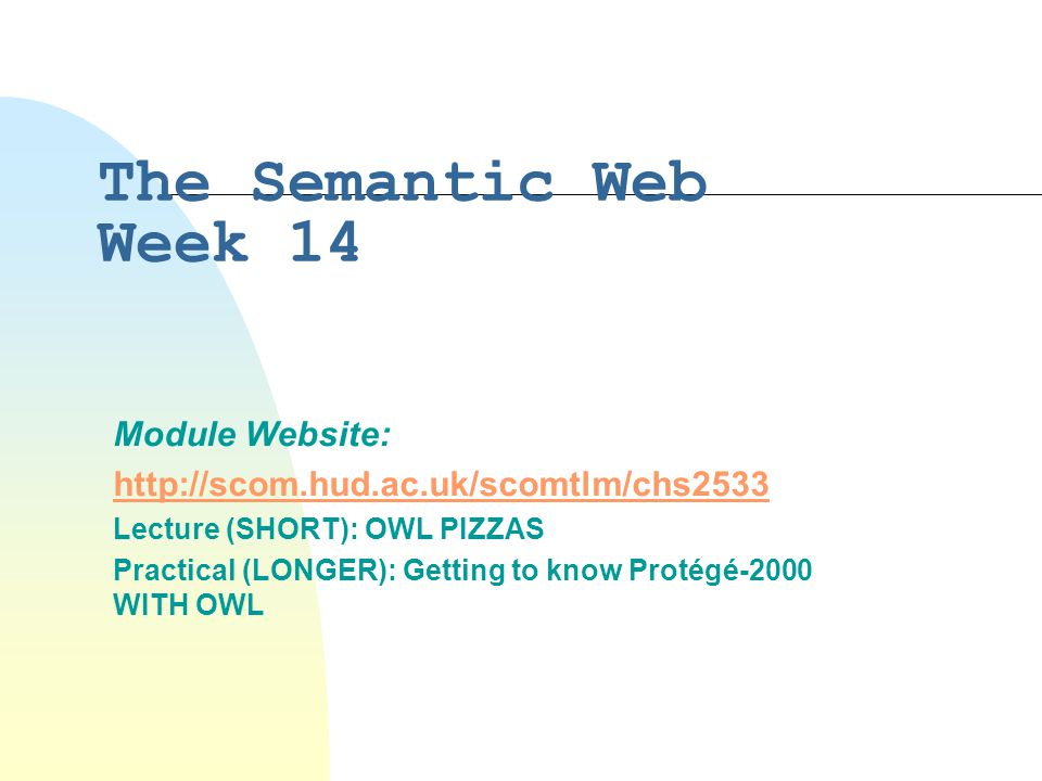 The Semantic Web Week 14 Module Website:   Lecture (SHORT): OWL PIZZAS Practical (LONGER): Getting to know Protégé-2000 WITH OWL
