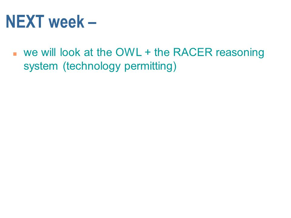 NEXT week – n we will look at the OWL + the RACER reasoning system (technology permitting)