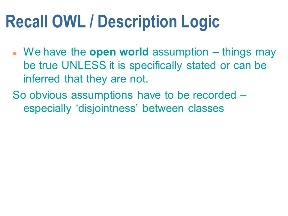 Recall OWL / Description Logic n We have the open world assumption – things may be true UNLESS it is specifically stated or can be inferred that they are not.
