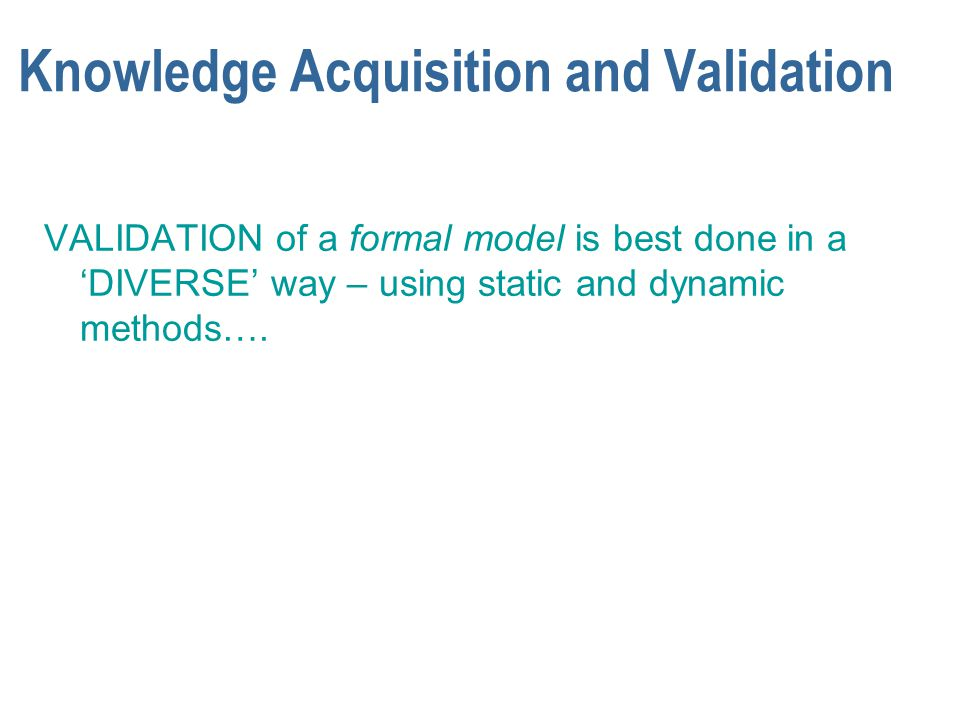 Knowledge Acquisition and Validation VALIDATION of a formal model is best done in a 'DIVERSE' way – using static and dynamic methods….