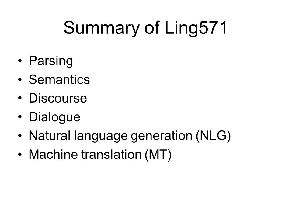 Summary of Ling571 Parsing Semantics Discourse Dialogue Natural language generation (NLG) Machine translation (MT)