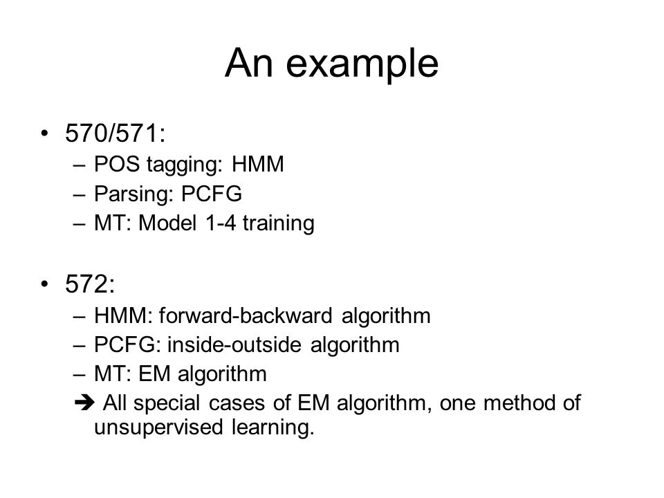 An example 570/571: –POS tagging: HMM –Parsing: PCFG –MT: Model 1-4 training 572: –HMM: forward-backward algorithm –PCFG: inside-outside algorithm –MT: EM algorithm  All special cases of EM algorithm, one method of unsupervised learning.