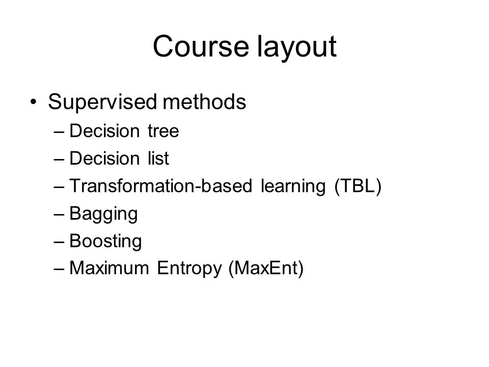 Course layout Supervised methods –Decision tree –Decision list –Transformation-based learning (TBL) –Bagging –Boosting –Maximum Entropy (MaxEnt)