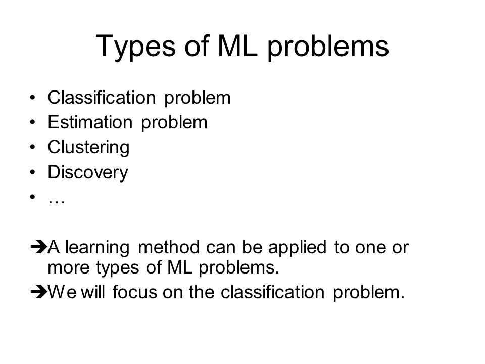 Types of ML problems Classification problem Estimation problem Clustering Discovery …  A learning method can be applied to one or more types of ML problems.