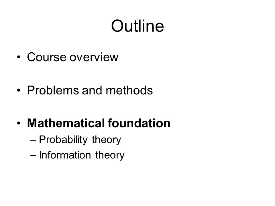Outline Course overview Problems and methods Mathematical foundation –Probability theory –Information theory