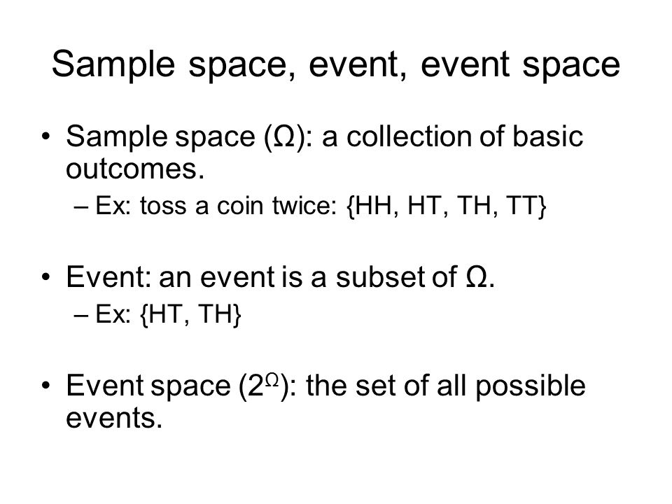 Sample space, event, event space Sample space (Ω): a collection of basic outcomes.