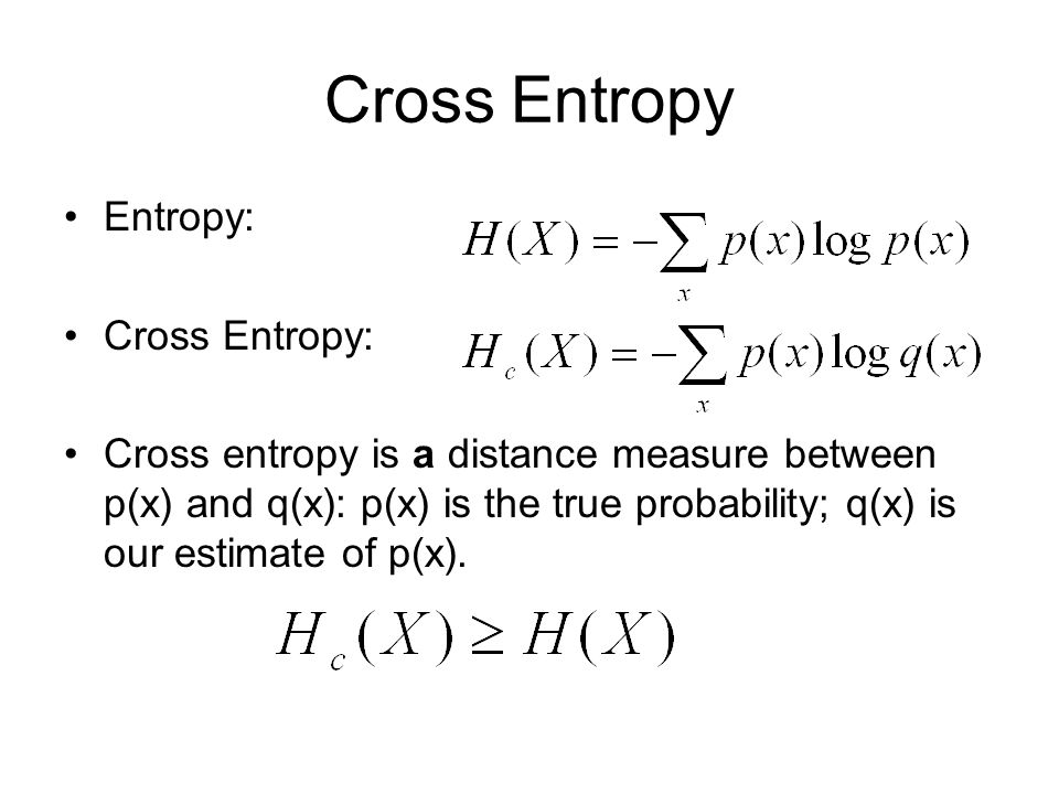 Cross Entropy Entropy: Cross Entropy: Cross entropy is a distance measure between p(x) and q(x): p(x) is the true probability; q(x) is our estimate of p(x).