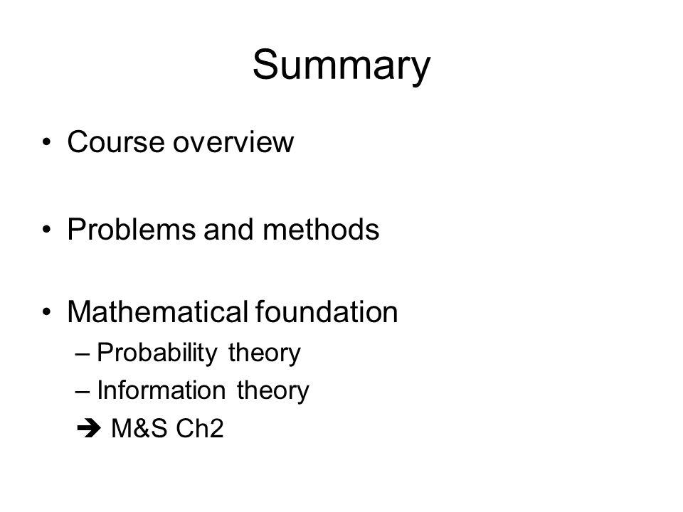 Summary Course overview Problems and methods Mathematical foundation –Probability theory –Information theory  M&S Ch2