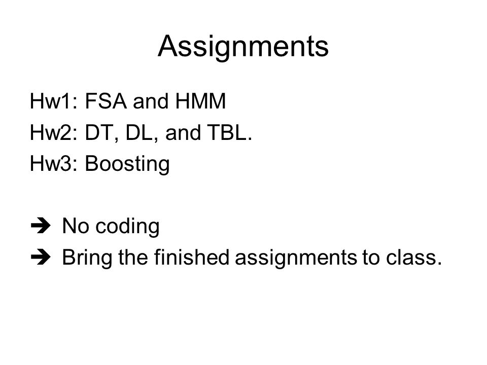 Assignments Hw1: FSA and HMM Hw2: DT, DL, and TBL.