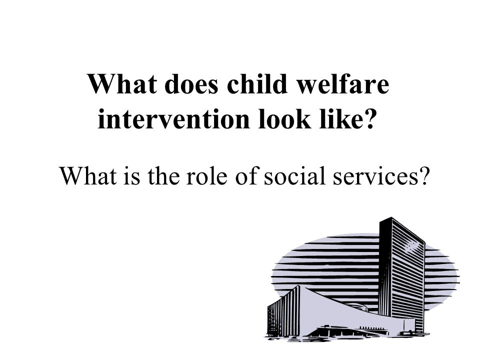 What does child welfare intervention look like What is the role of social services