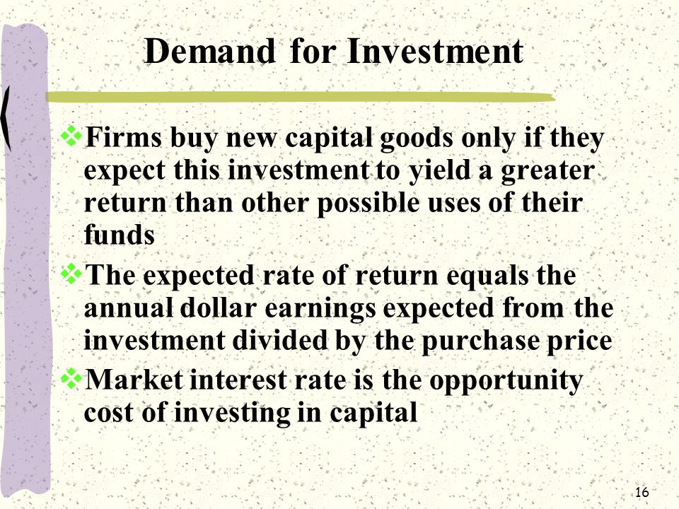 16 Demand for Investment  Firms buy new capital goods only if they expect this investment to yield a greater return than other possible uses of their funds  The expected rate of return equals the annual dollar earnings expected from the investment divided by the purchase price  Market interest rate is the opportunity cost of investing in capital