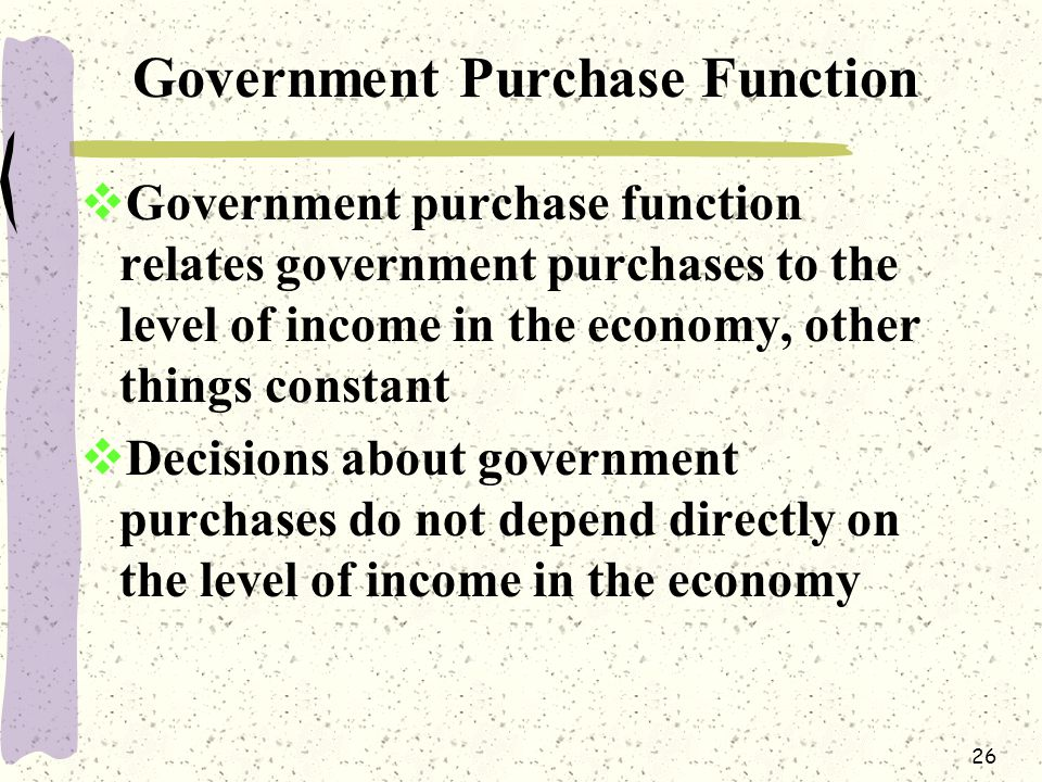26 Government Purchase Function  Government purchase function relates government purchases to the level of income in the economy, other things constant  Decisions about government purchases do not depend directly on the level of income in the economy