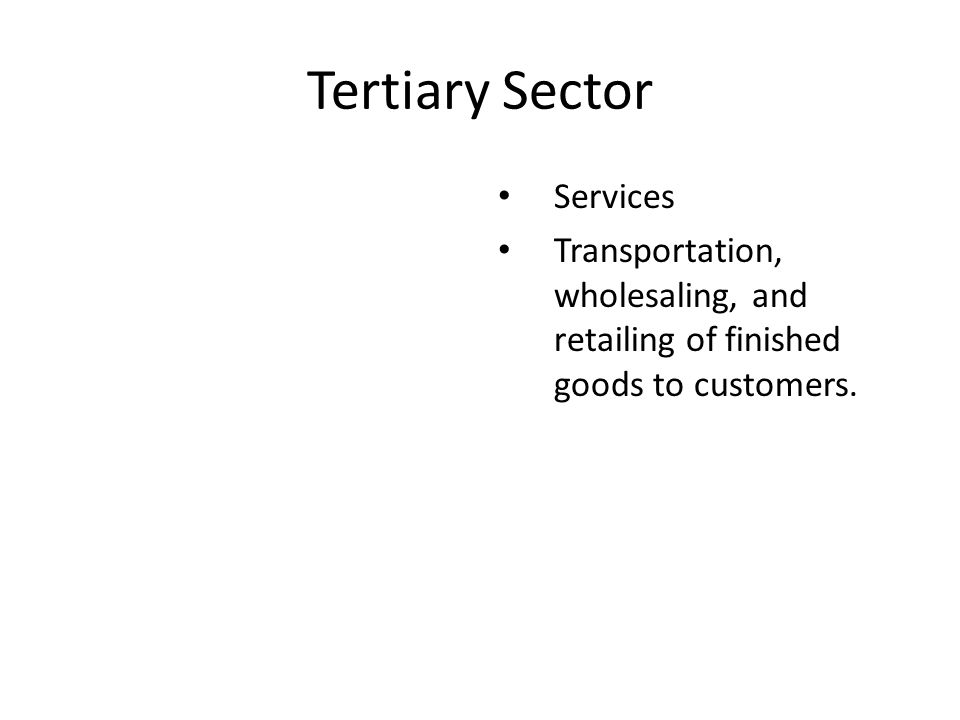 Tertiary Sector Services Transportation, wholesaling, and retailing of finished goods to customers.