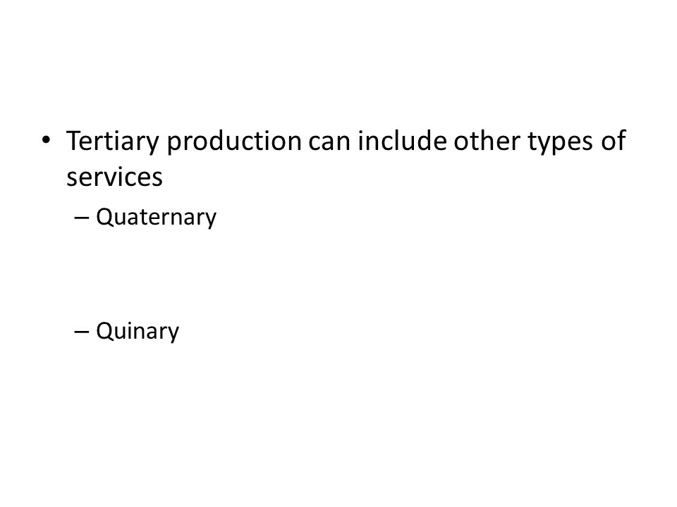 Tertiary production can include other types of services – Quaternary – Quinary
