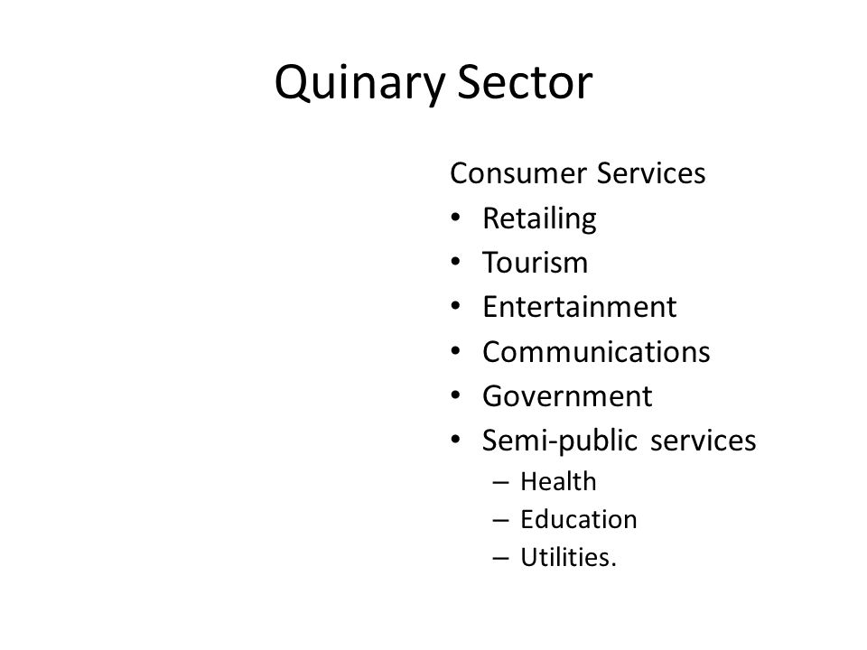Quinary Sector Consumer Services Retailing Tourism Entertainment Communications Government Semi-public services – Health – Education – Utilities.