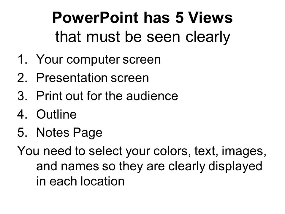 PowerPoint has 5 Views that must be seen clearly 1.Your computer screen 2.Presentation screen 3.Print out for the audience 4.Outline 5.Notes Page You need to select your colors, text, images, and names so they are clearly displayed in each location