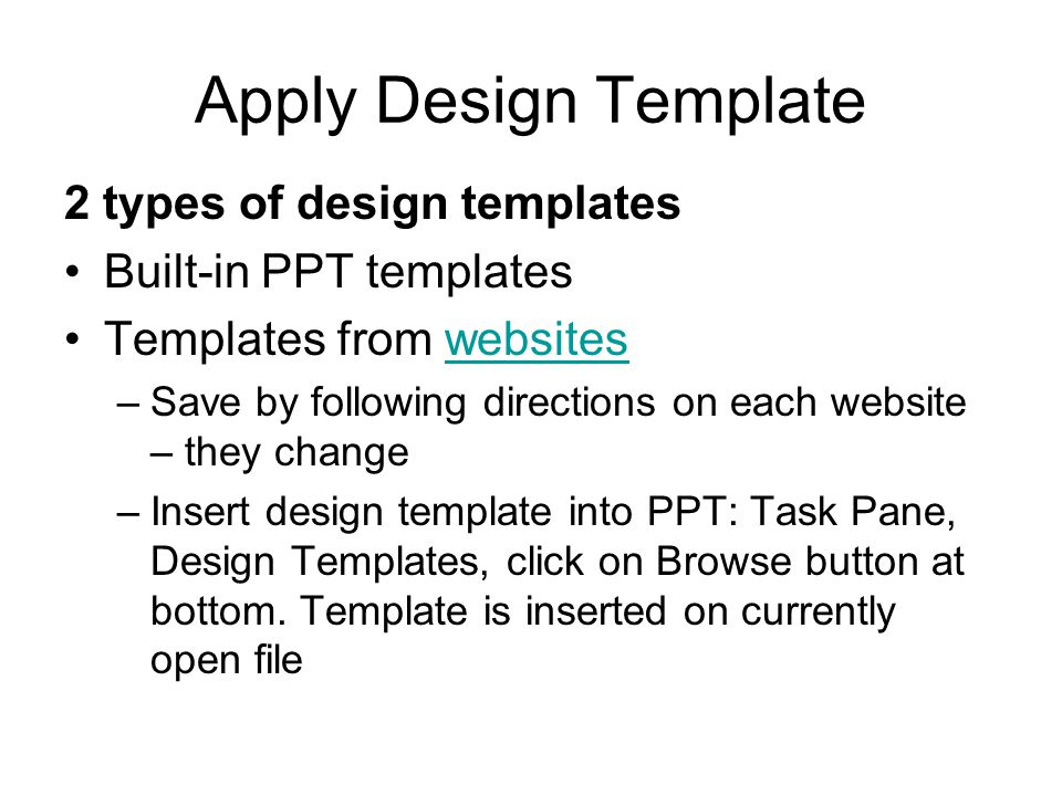 Apply Design Template 2 types of design templates Built-in PPT templates Templates from websiteswebsites –Save by following directions on each website – they change –Insert design template into PPT: Task Pane, Design Templates, click on Browse button at bottom.