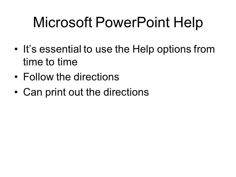 Microsoft PowerPoint Help It's essential to use the Help options from time to time Follow the directions Can print out the directions