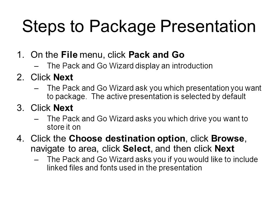 Steps to Package Presentation 1.On the File menu, click Pack and Go –The Pack and Go Wizard display an introduction 2.Click Next –The Pack and Go Wizard ask you which presentation you want to package.